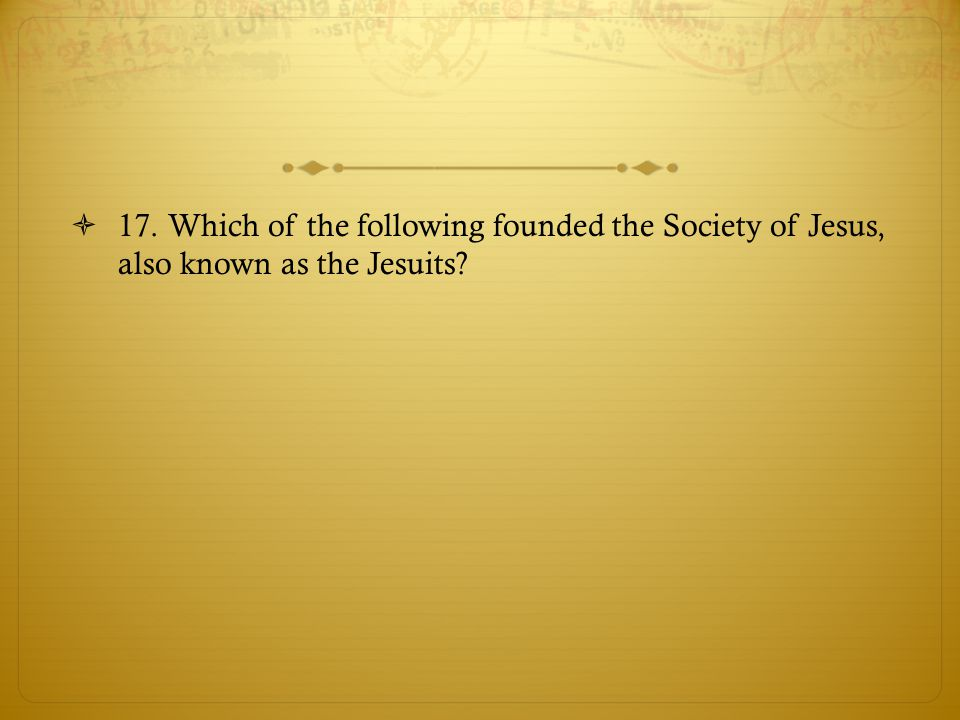  17. Which of the following founded the Society of Jesus, also known as the Jesuits?