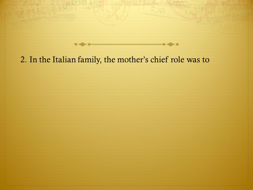 2. In the Italian family, the mother's chief role was to