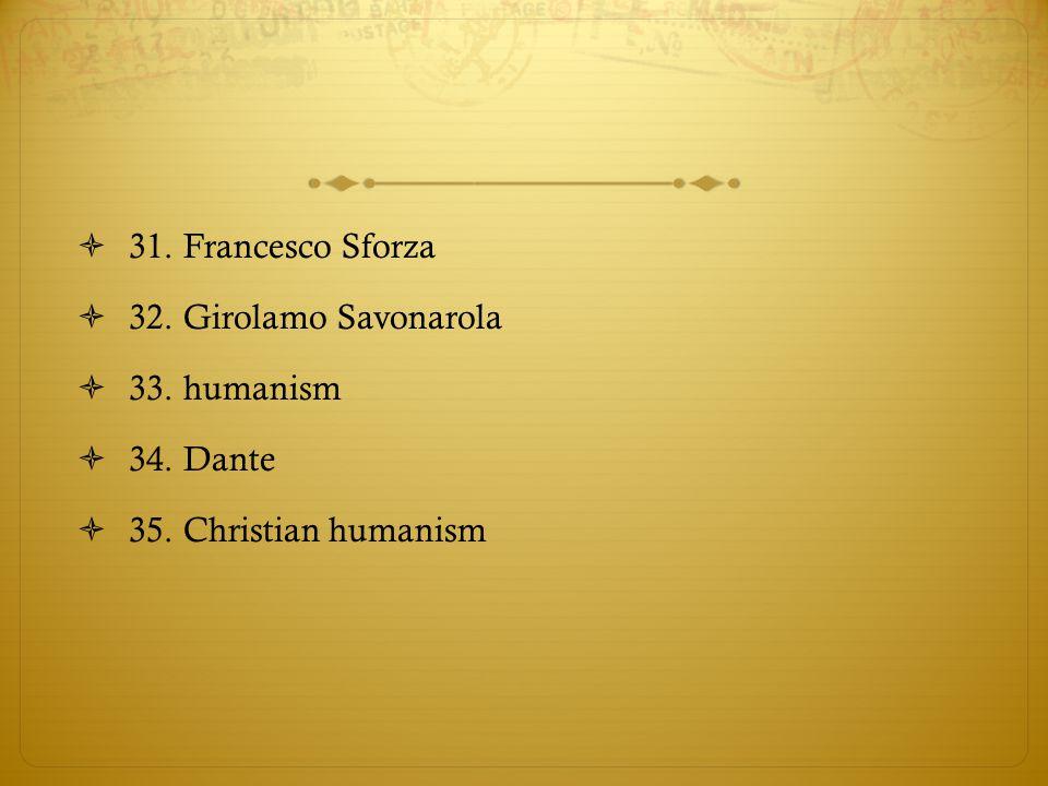  31. Francesco Sforza  32. Girolamo Savonarola  33. humanism  34. Dante  35. Christian humanism