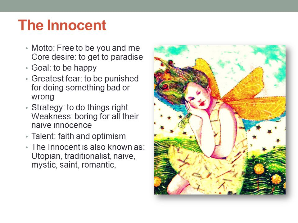 The Innocent Motto: Free to be you and me Core desire: to get to paradise Goal: to be happy Greatest fear: to be punished for doing something bad or wrong Strategy: to do things right Weakness: boring for all their naive innocence Talent: faith and optimism The Innocent is also known as: Utopian, traditionalist, naive, mystic, saint, romantic,