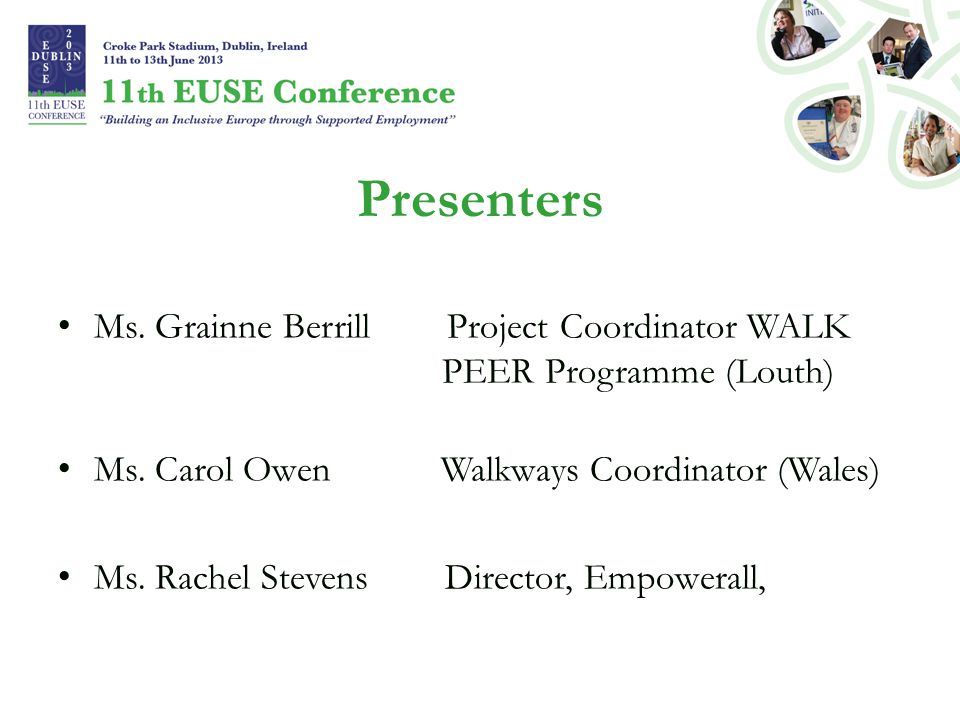 Presenters Ms. Grainne Berrill Project Coordinator WALK PEER Programme (Louth) Ms. Carol Owen Walkways Coordinator (Wales) Ms. Rachel Stevens Director