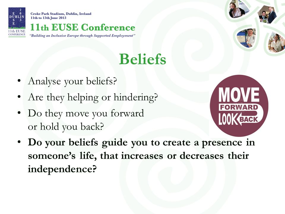 Beliefs Analyse your beliefs? Are they helping or hindering? Do they move you forward or hold you back? Do your beliefs guide you to create a presence