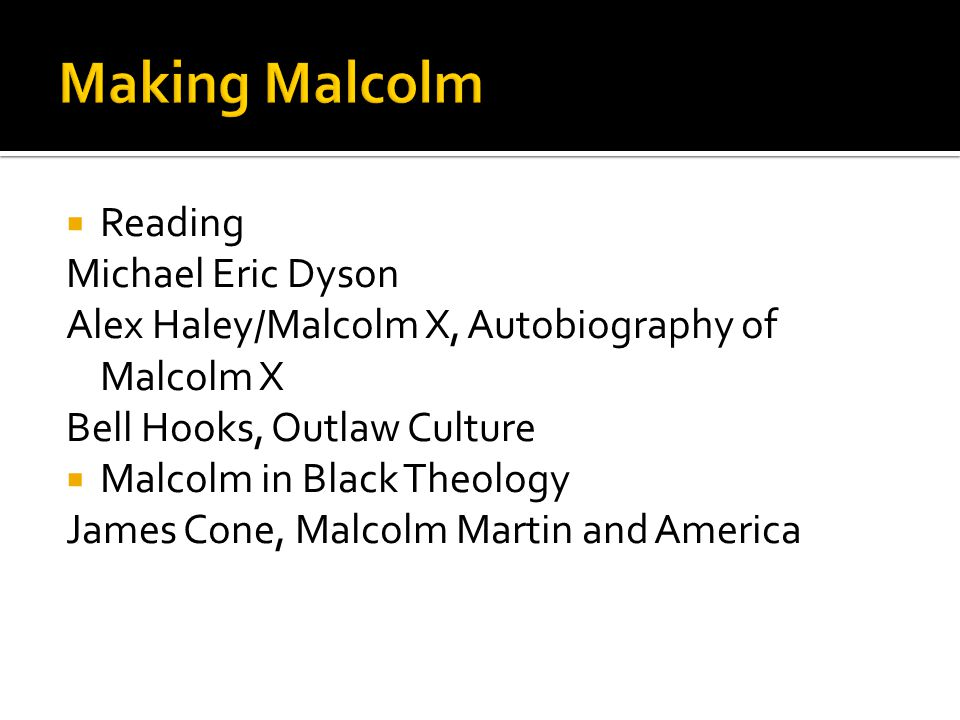  Reading Michael Eric Dyson Alex Haley/Malcolm X, Autobiography of Malcolm X Bell Hooks, Outlaw Culture  Malcolm in Black Theology James Cone, Malcolm Martin and America