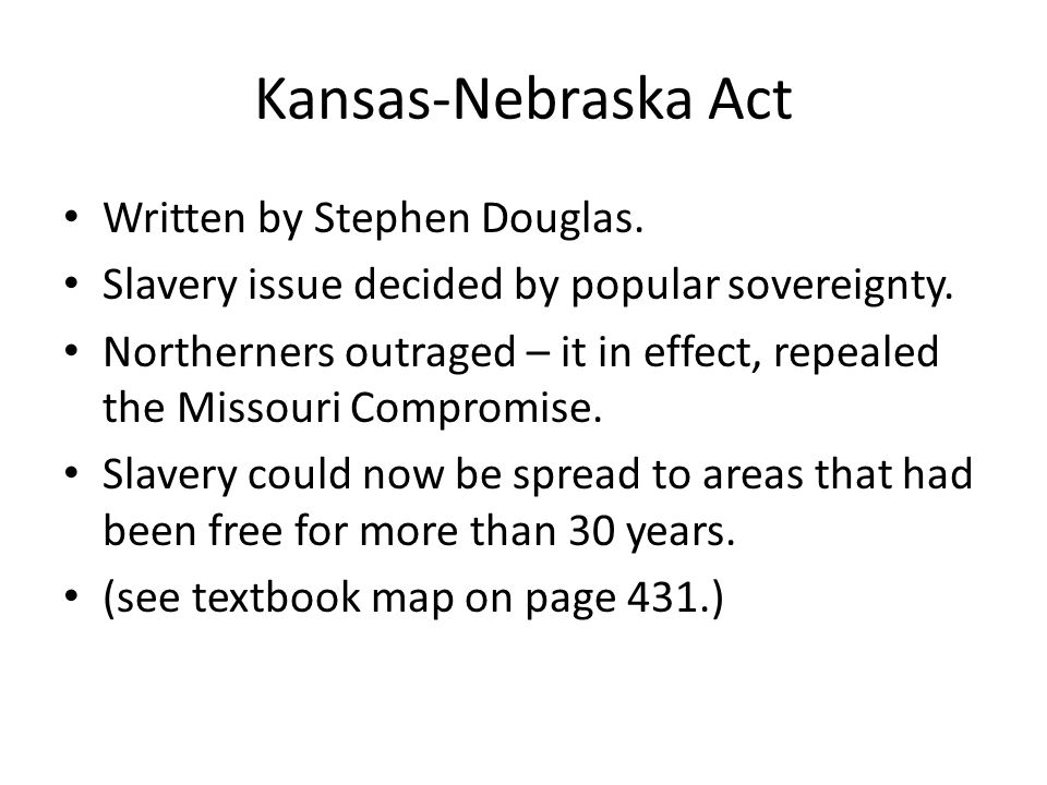 Kansas-Nebraska Act Written by Stephen Douglas. Slavery issue decided by popular sovereignty.