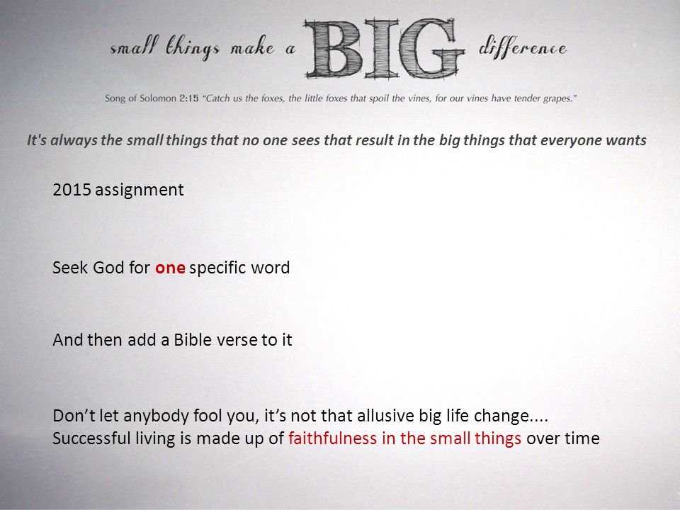It s always the small things that no one sees that result in the big things that everyone wants 2015 assignment Seek God for one specific word And then add a Bible verse to it Don't let anybody fool you, it's not that allusive big life change....