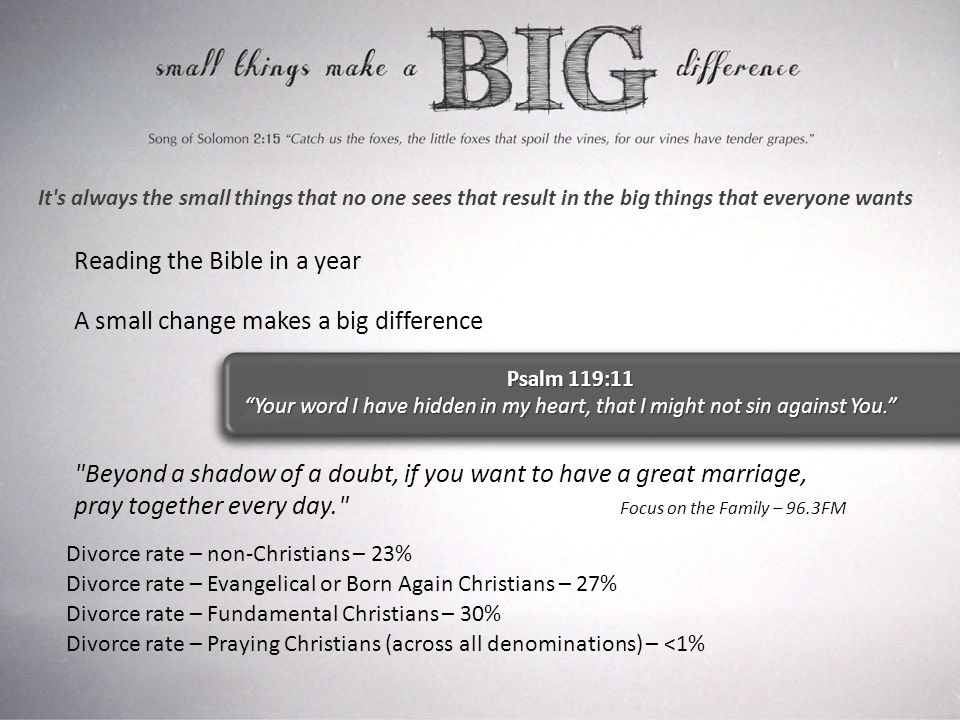 It s always the small things that no one sees that result in the big things that everyone wants Reading the Bible in a year A small change makes a big difference Psalm 119:11 Your word I have hidden in my heart, that I might not sin against You. Beyond a shadow of a doubt, if you want to have a great marriage, pray together every day. Focus on the Family – 96.3FM Divorce rate – non-Christians – 23% Divorce rate – Evangelical or Born Again Christians – 27% Divorce rate – Fundamental Christians – 30% Divorce rate – Praying Christians (across all denominations) – <1%