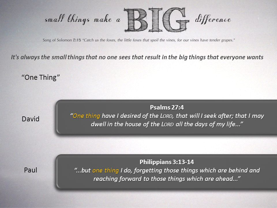 It s always the small things that no one sees that result in the big things that everyone wants One Thing Psalms 27:4 One thing have I desired of the L ORD, that will I seek after; that I may dwell in the house of the L ORD all the days of my life... Philippians 3:13-14 ...but one thing I do, forgetting those things which are behind and reaching forward to those things which are ahead... David Paul