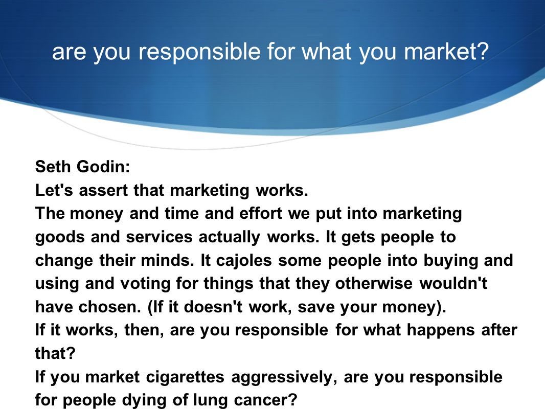 are you responsible for what you market. Seth Godin: Let s assert that marketing works.