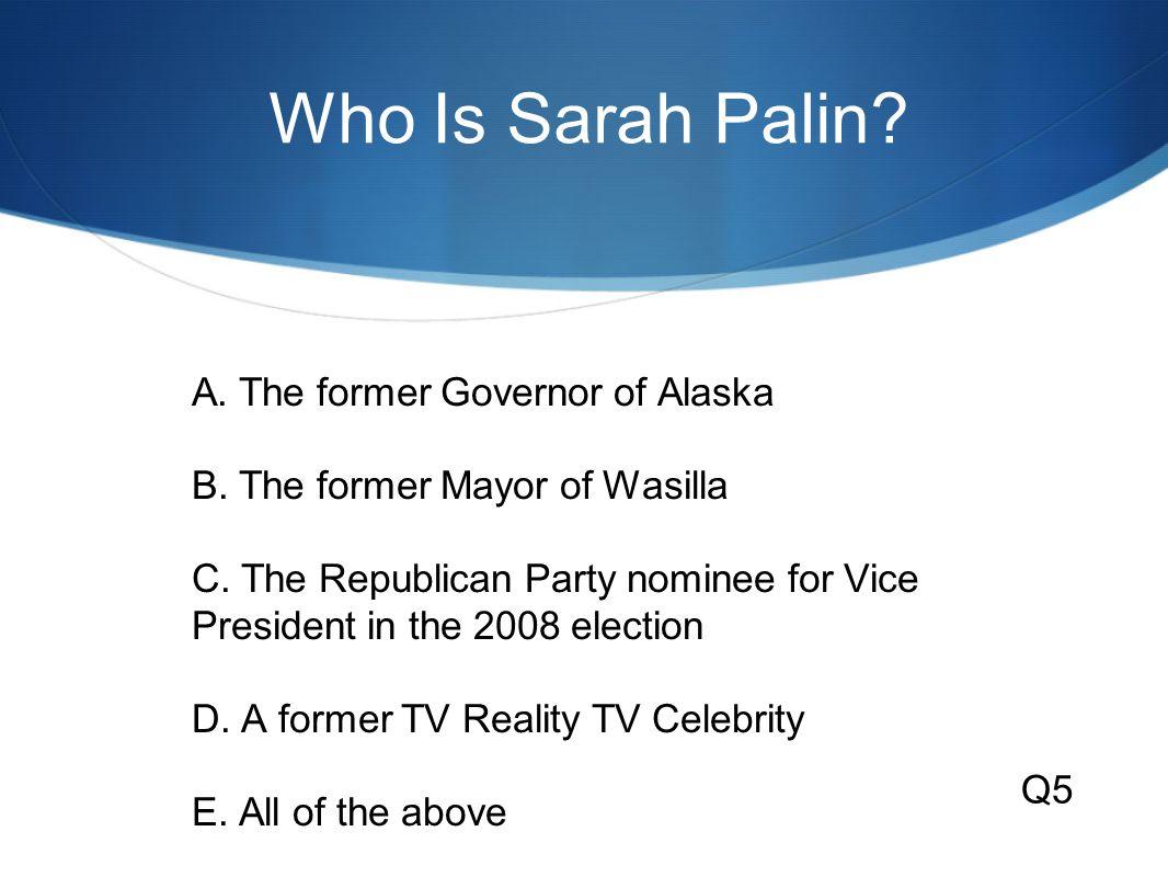 Who Is Sarah Palin.A. The former Governor of Alaska B.
