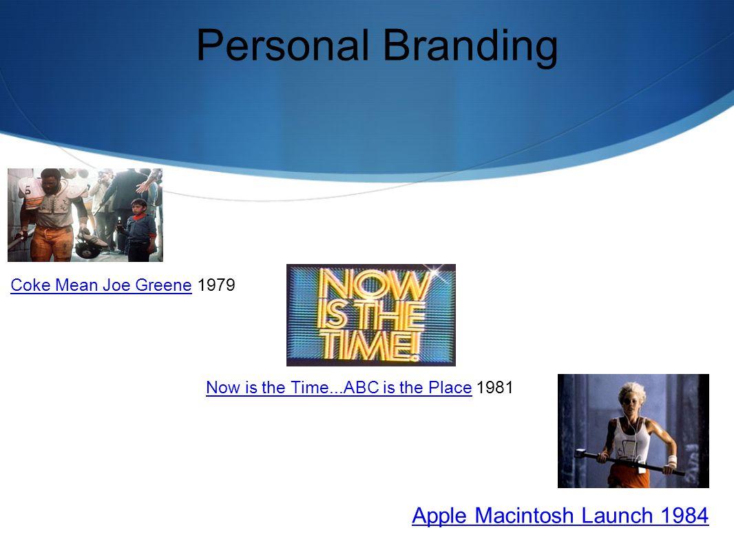 Personal Branding Now is the Time...ABC is the PlaceNow is the Time...ABC is the Place 1981 Apple Macintosh Launch 1984 Coke Mean Joe GreeneCoke Mean