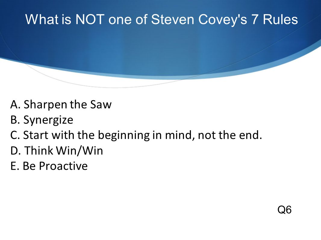 What is NOT one of Steven Covey s 7 Rules A. Sharpen the Saw B.
