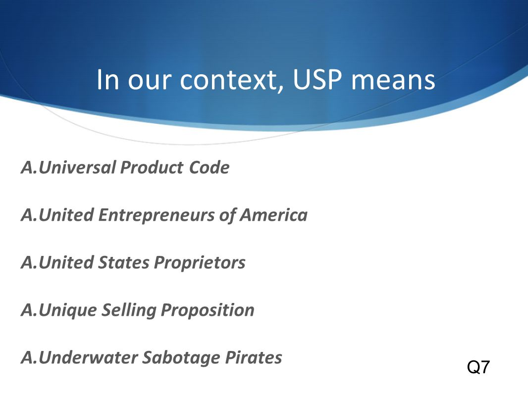 In our context, USP means A.Universal Product Code A.United Entrepreneurs of America A.United States Proprietors A.Unique Selling Proposition A.Underwater Sabotage Pirates Q7