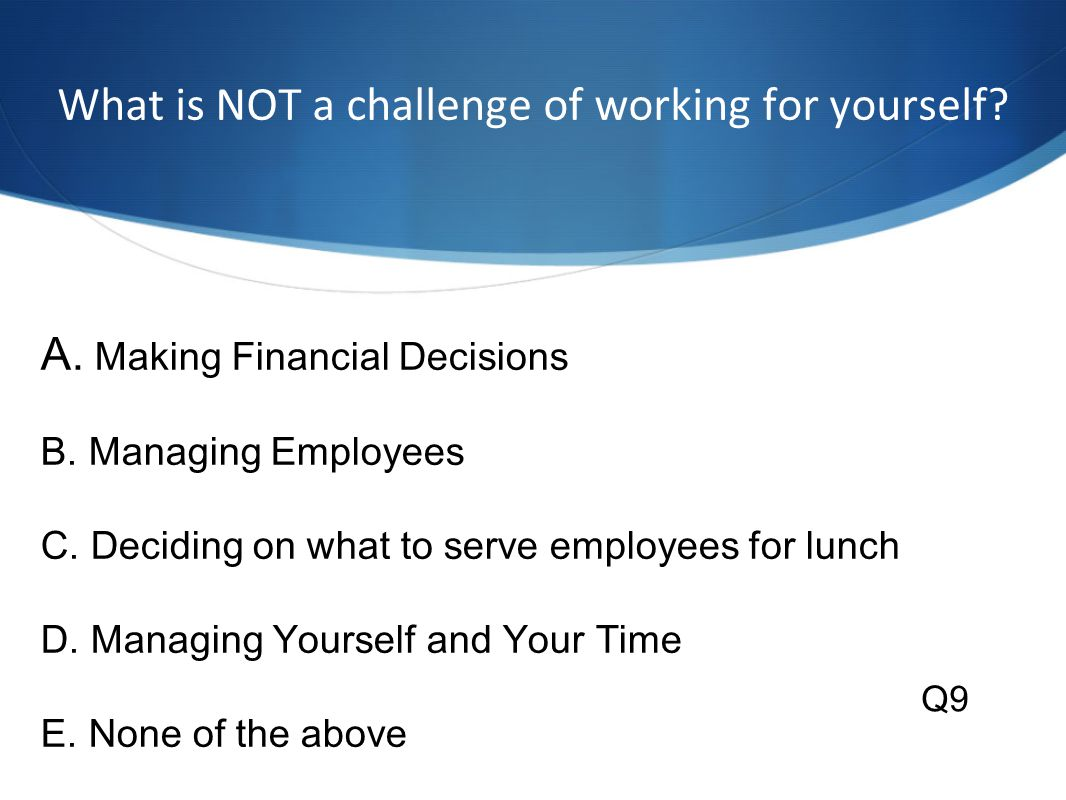 What is NOT a challenge of working for yourself. A.