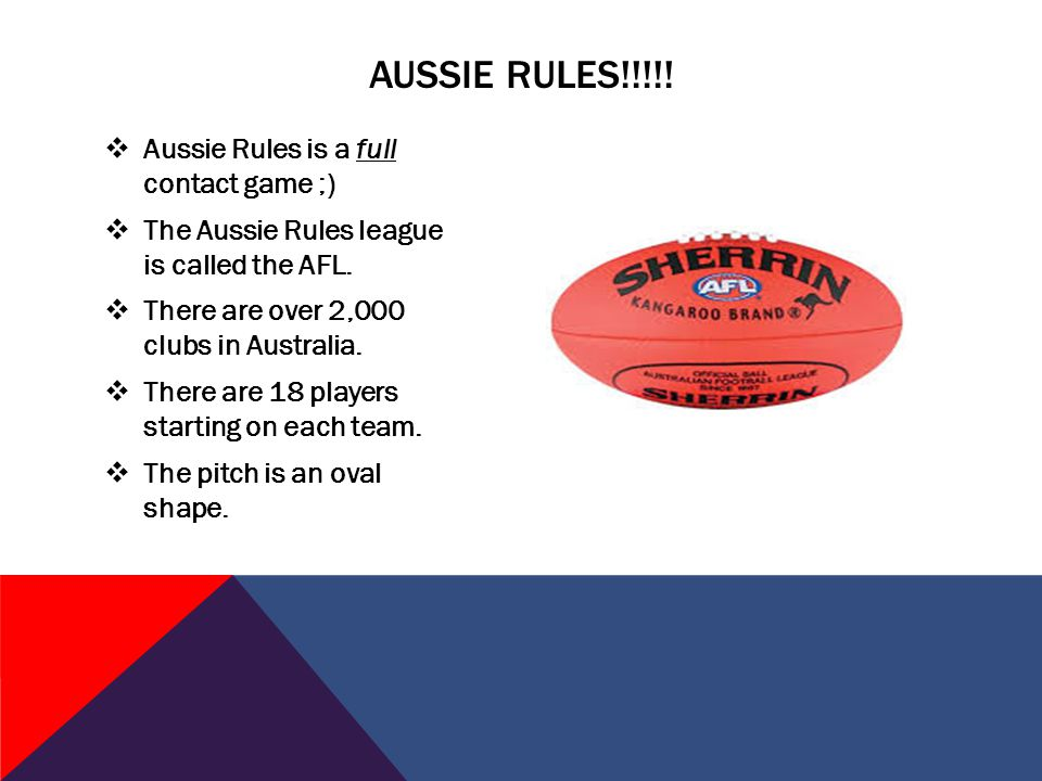  Aussie Rules is a full contact game ;)  The Aussie Rules league is called the AFL.