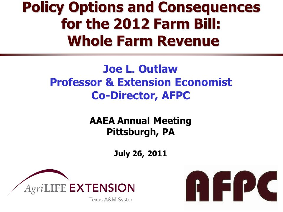 Policy Options and Consequences for the 2012 Farm Bill: Whole Farm Revenue Joe L. Outlaw Professor & Extension Economist Co-Director, AFPC AAEA Annual