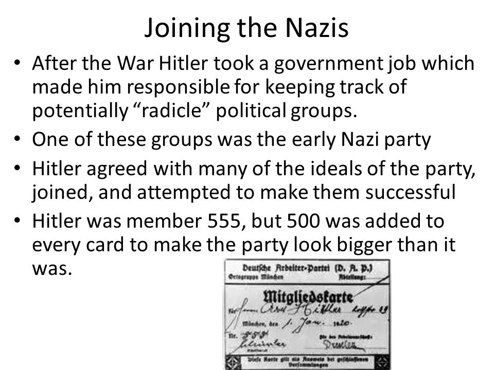 Joining the Nazis After the War Hitler took a government job which made him responsible for keeping track of potentially radicle political groups.