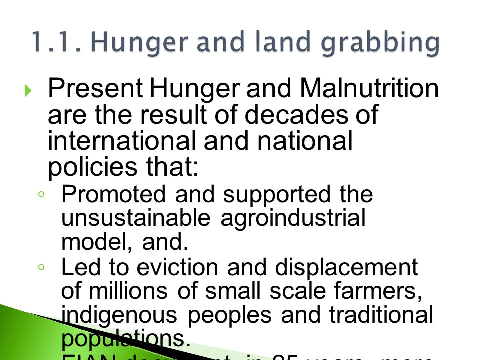  Present Hunger and Malnutrition are the result of decades of international and national policies that: ◦ Promoted and supported the unsustainable ag