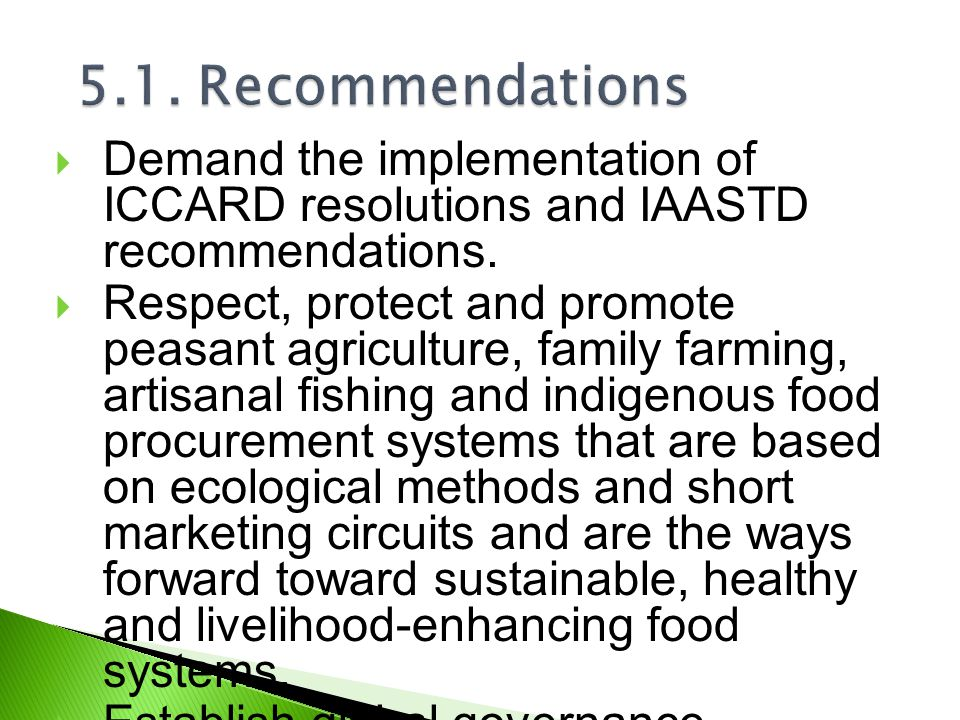  Demand the implementation of ICCARD resolutions and IAASTD recommendations.  Respect, protect and promote peasant agriculture, family farming, arti