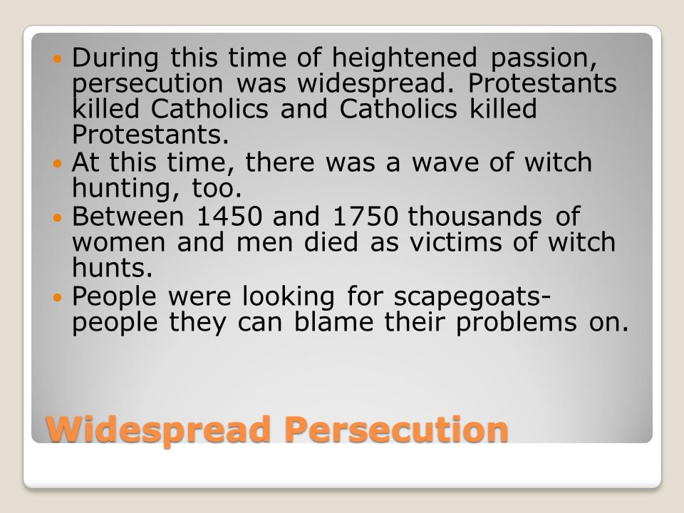 Widespread Persecution During this time of heightened passion, persecution was widespread.