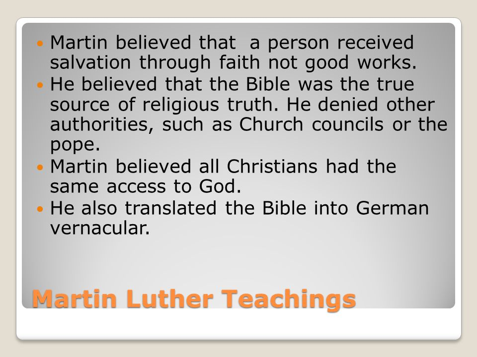 Martin Luther Teachings Martin believed that a person received salvation through faith not good works.