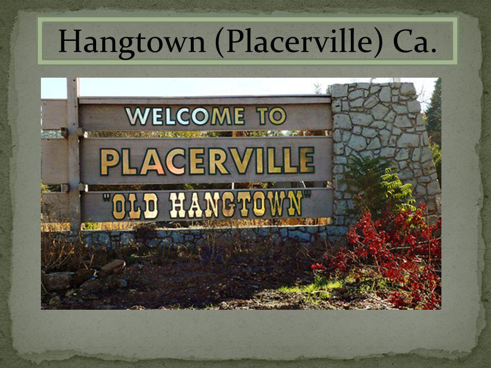Hangtown (Placerville) Ca.