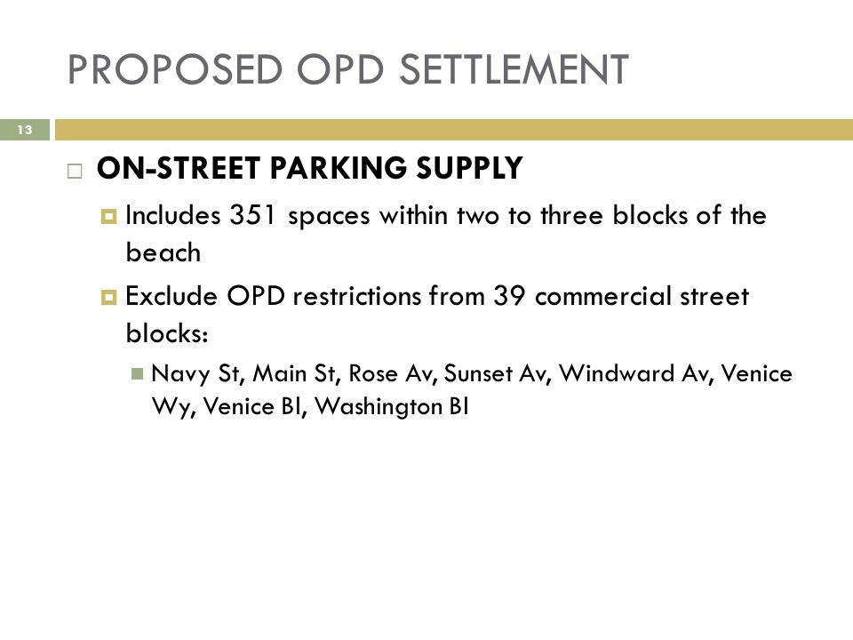 PROPOSED OPD SETTLEMENT  ON-STREET PARKING SUPPLY  Includes 351 spaces within two to three blocks of the beach  Exclude OPD restrictions from 39 commercial street blocks: Navy St, Main St, Rose Av, Sunset Av, Windward Av, Venice Wy, Venice Bl, Washington Bl 13