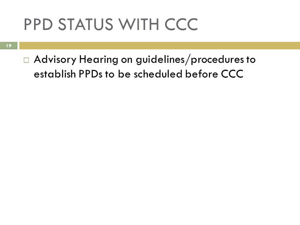 PPD STATUS WITH CCC  Advisory Hearing on guidelines/procedures to establish PPDs to be scheduled before CCC 19