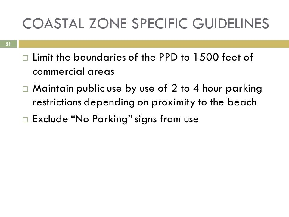 COASTAL ZONE SPECIFIC GUIDELINES  Limit the boundaries of the PPD to 1500 feet of commercial areas  Maintain public use by use of 2 to 4 hour parking restrictions depending on proximity to the beach  Exclude No Parking signs from use 21