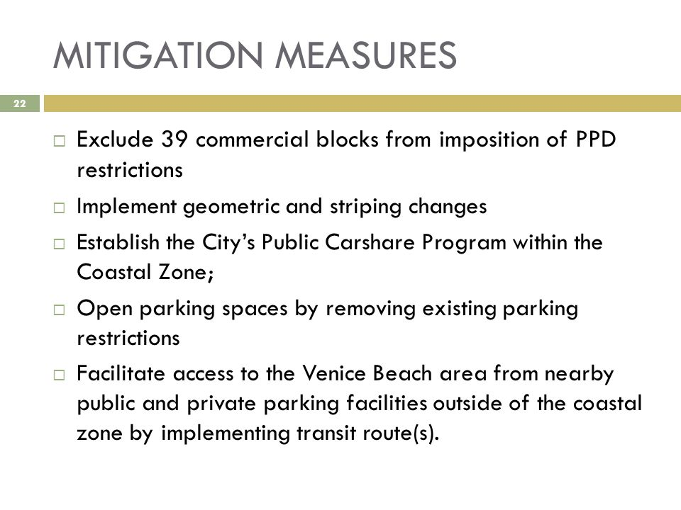 MITIGATION MEASURES 22  Exclude 39 commercial blocks from imposition of PPD restrictions  Implement geometric and striping changes  Establish the City's Public Carshare Program within the Coastal Zone;  Open parking spaces by removing existing parking restrictions  Facilitate access to the Venice Beach area from nearby public and private parking facilities outside of the coastal zone by implementing transit route(s).