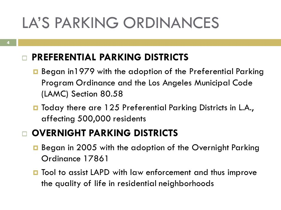 LA'S PARKING ORDINANCES  PREFERENTIAL PARKING DISTRICTS  Began in1979 with the adoption of the Preferential Parking Program Ordinance and the Los Angeles Municipal Code (LAMC) Section 80.58  Today there are 125 Preferential Parking Districts in L.A., affecting 500,000 residents  OVERNIGHT PARKING DISTRICTS  Began in 2005 with the adoption of the Overnight Parking Ordinance 17861  Tool to assist LAPD with law enforcement and thus improve the quality of life in residential neighborhoods 4