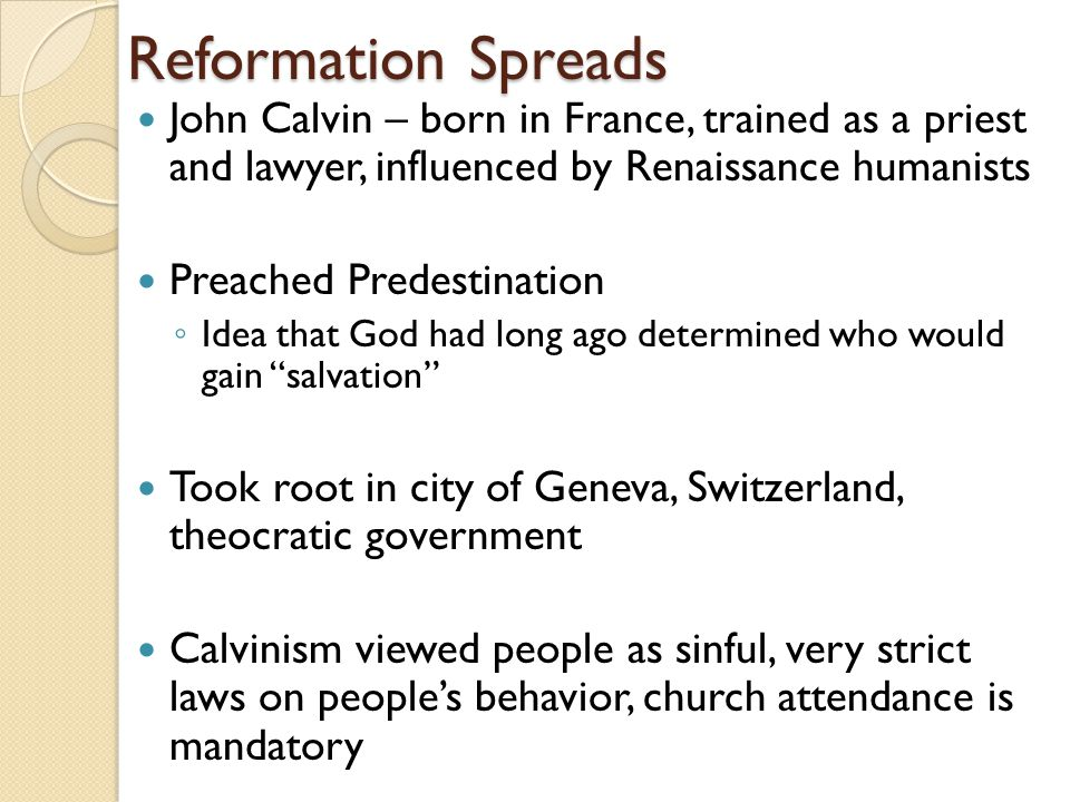 Reformation Spreads John Calvin – born in France, trained as a priest and lawyer, influenced by Renaissance humanists Preached Predestination ◦ Idea that God had long ago determined who would gain salvation Took root in city of Geneva, Switzerland, theocratic government Calvinism viewed people as sinful, very strict laws on people's behavior, church attendance is mandatory