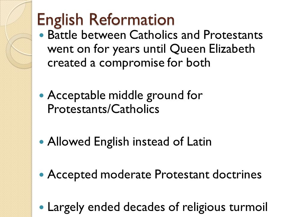 English Reformation Battle between Catholics and Protestants went on for years until Queen Elizabeth created a compromise for both Acceptable middle ground for Protestants/Catholics Allowed English instead of Latin Accepted moderate Protestant doctrines Largely ended decades of religious turmoil