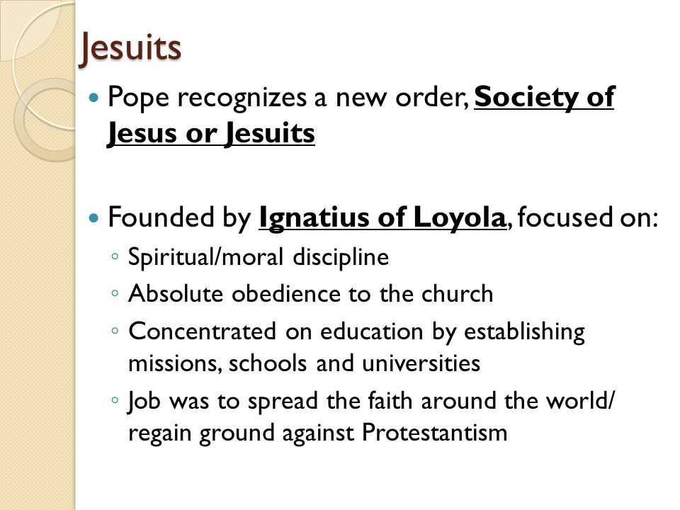 Jesuits Pope recognizes a new order, Society of Jesus or Jesuits Founded by Ignatius of Loyola, focused on: ◦ Spiritual/moral discipline ◦ Absolute obedience to the church ◦ Concentrated on education by establishing missions, schools and universities ◦ Job was to spread the faith around the world/ regain ground against Protestantism