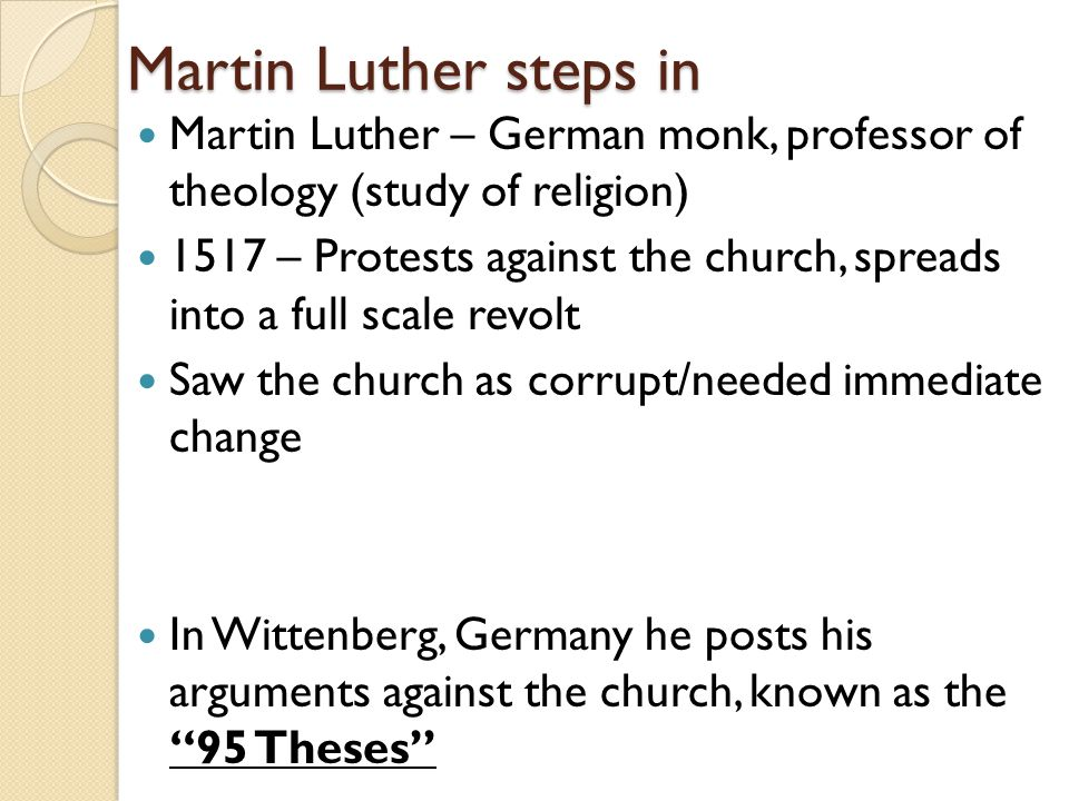 Martin Luther steps in Martin Luther – German monk, professor of theology (study of religion) 1517 – Protests against the church, spreads into a full scale revolt Saw the church as corrupt/needed immediate change In Wittenberg, Germany he posts his arguments against the church, known as the 95 Theses