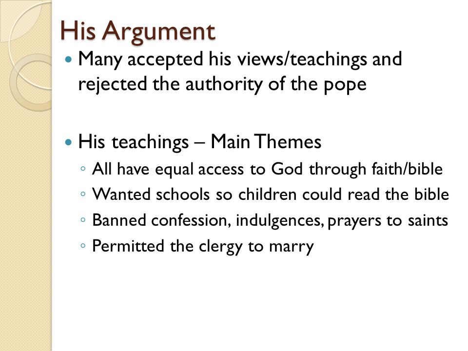 His Argument Many accepted his views/teachings and rejected the authority of the pope His teachings – Main Themes ◦ All have equal access to God through faith/bible ◦ Wanted schools so children could read the bible ◦ Banned confession, indulgences, prayers to saints ◦ Permitted the clergy to marry