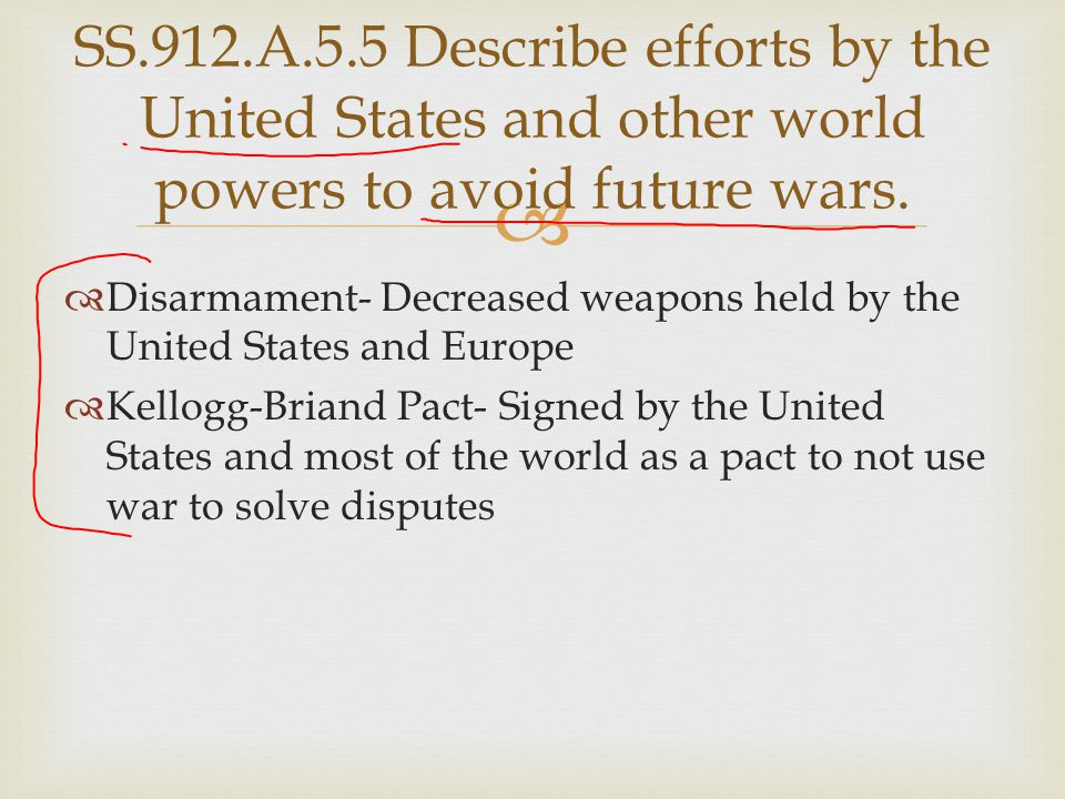   Disarmament- Decreased weapons held by the United States and Europe  Kellogg-Briand Pact- Signed by the United States and most of the world as a
