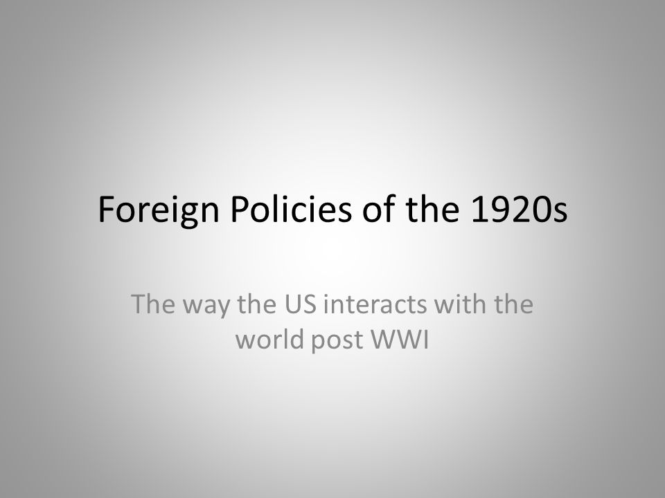 Foreign Policies of the 1920s The way the US interacts with the world post WWI
