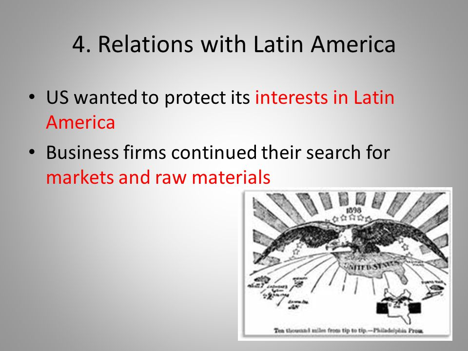 4. Relations with Latin America US wanted to protect its interests in Latin America Business firms continued their search for markets and raw material