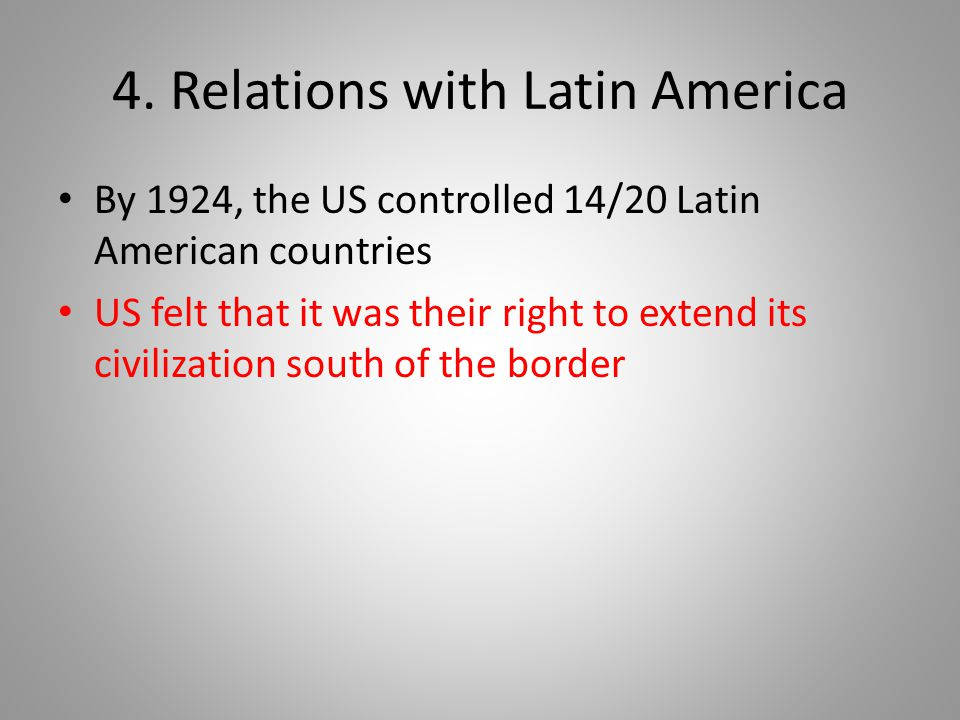 4. Relations with Latin America By 1924, the US controlled 14/20 Latin American countries US felt that it was their right to extend its civilization s