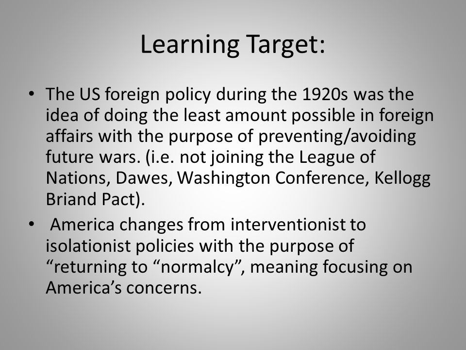 Learning Target: The US foreign policy during the 1920s was the idea of doing the least amount possible in foreign affairs with the purpose of prevent