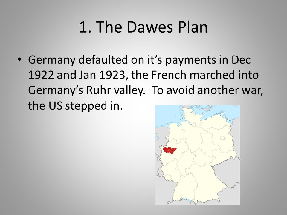 1. The Dawes Plan Germany defaulted on it's payments in Dec 1922 and Jan 1923, the French marched into Germany's Ruhr valley. To avoid another war, th