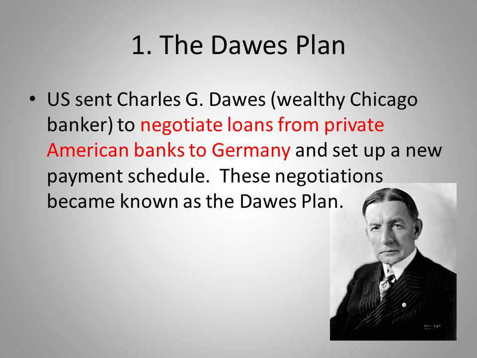1. The Dawes Plan US sent Charles G. Dawes (wealthy Chicago banker) to negotiate loans from private American banks to Germany and set up a new payment