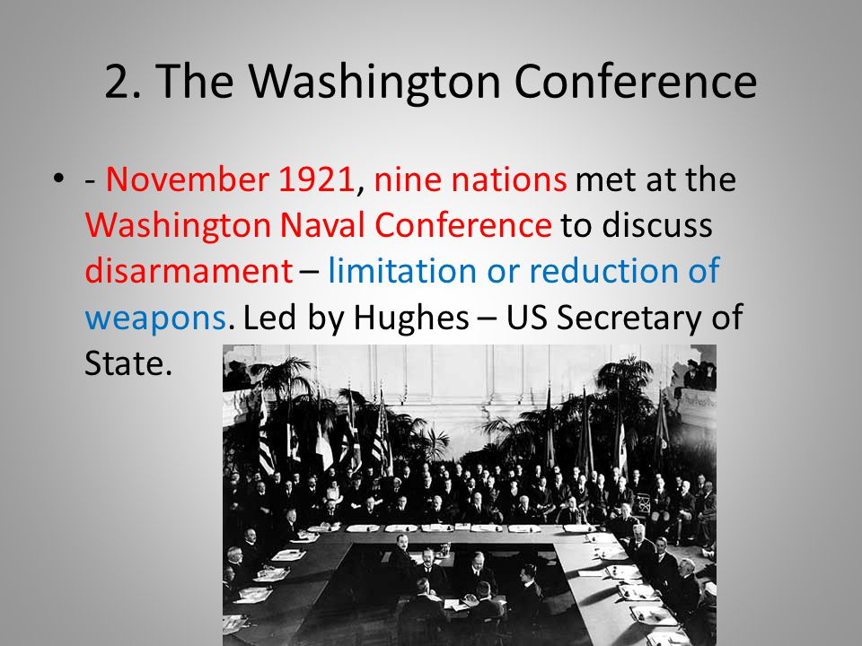 2. The Washington Conference - November 1921, nine nations met at the Washington Naval Conference to discuss disarmament – limitation or reduction of