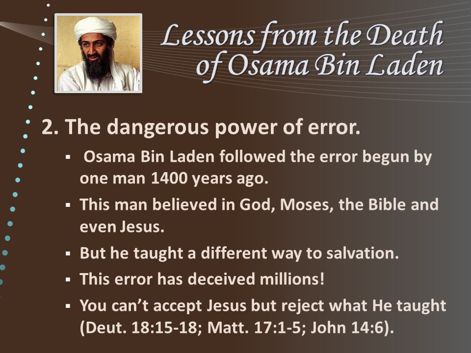 2. The dangerous power of error.  Osama Bin Laden followed the error begun by one man 1400 years ago.  This man believed in God, Moses, the Bible an