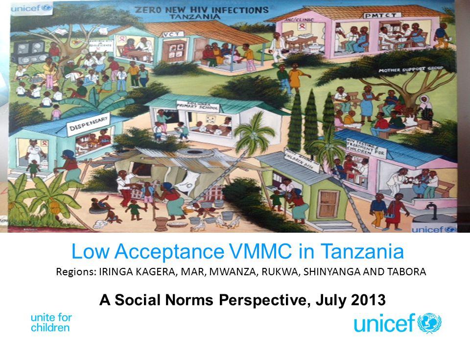 A Social Norms Perspective, July 2013 Low Acceptance VMMC in Tanzania Regions: IRINGA KAGERA, MAR, MWANZA, RUKWA, SHINYANGA AND TABORA