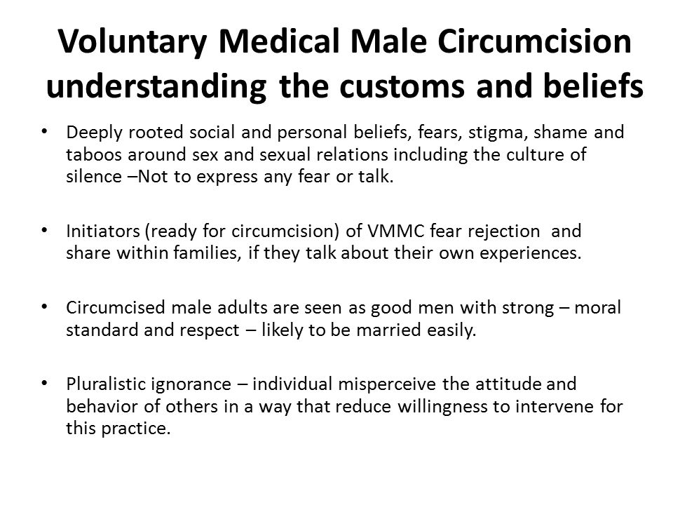 Voluntary Medical Male Circumcision understanding the customs and beliefs Deeply rooted social and personal beliefs, fears, stigma, shame and taboos around sex and sexual relations including the culture of silence –Not to express any fear or talk.