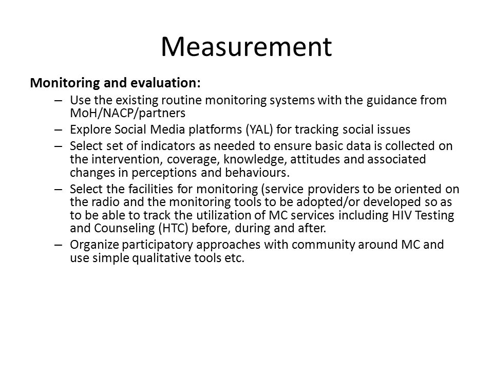 Measurement Monitoring and evaluation: – Use the existing routine monitoring systems with the guidance from MoH/NACP/partners – Explore Social Media platforms (YAL) for tracking social issues – Select set of indicators as needed to ensure basic data is collected on the intervention, coverage, knowledge, attitudes and associated changes in perceptions and behaviours.