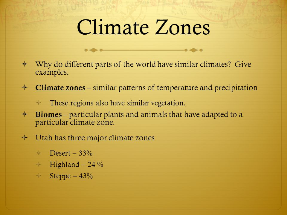 Climate Zones  Why do different parts of the world have similar climates? Give examples.  Climate zones – similar patterns of temperature and precip