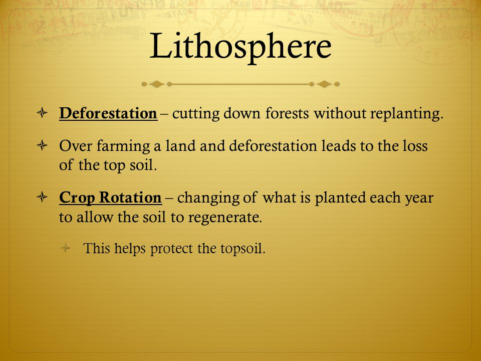 Lithosphere  Deforestation – cutting down forests without replanting.  Over farming a land and deforestation leads to the loss of the top soil.  Cr