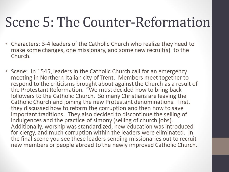 Scene 5: The Counter-Reformation Characters: 3-4 leaders of the Catholic Church who realize they need to make some changes, one missionary, and some new recruit(s) to the Church.